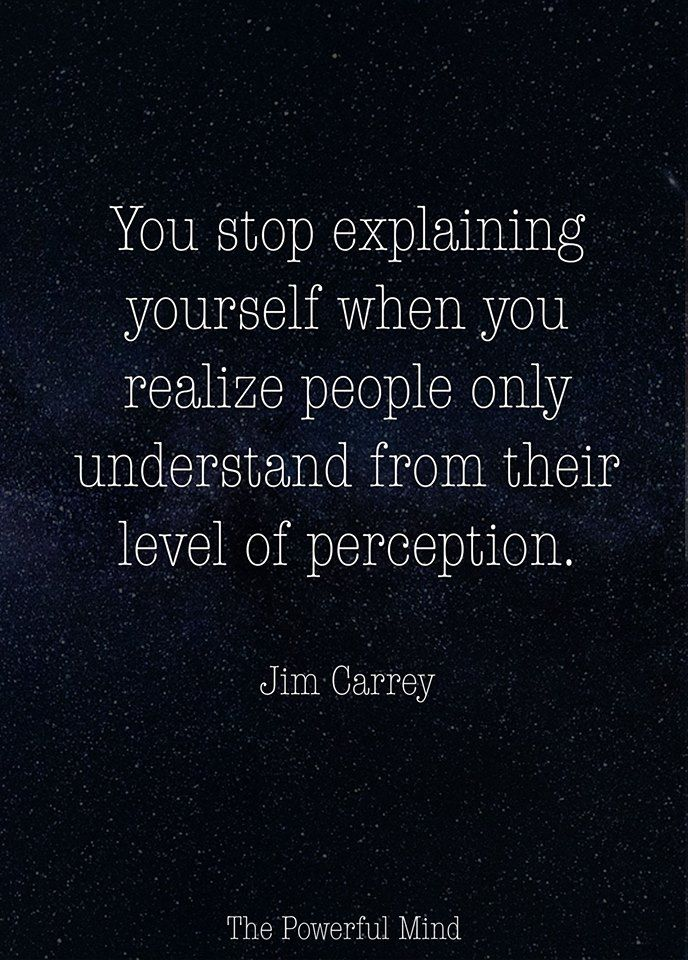 You Stop Explaining Yourself When You Realize People Only Understand From Their Level Of Perception Jim Ca Jim Carrey Quotes Perception Quotes Wise Quotes