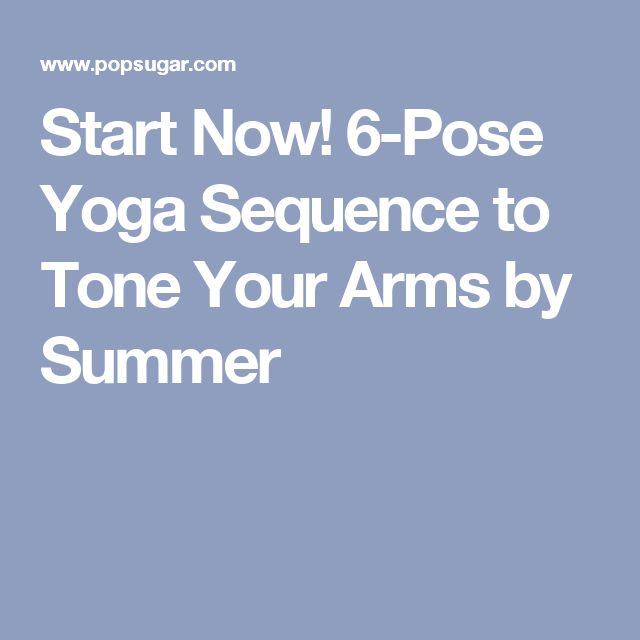 Start Now! 6-Pose Yoga Sequence to Tone Your Arms by Summer
