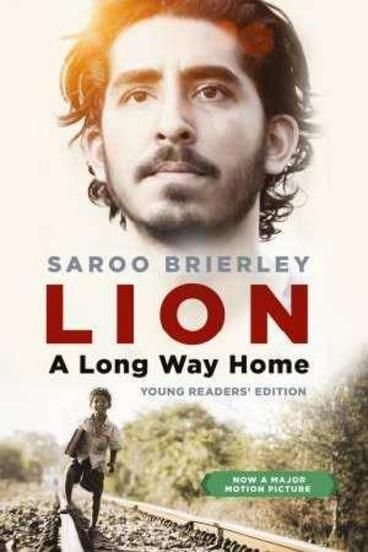 Lion: A Long Way Home (Young Readers' Edition) by Saroo Brierley. Saroo Brierley became lost on a train in India at the age of five. Not knowing the name of his family or where he was from, he survived for weeks on the streets of Kolkata, before being taken into an orphanage and adopted by a family in Australia. This inspirational true story of survival and triumph against incredible odds is now a major motion picture starring Dev Patel, David Wenham and Nicole Kidman.