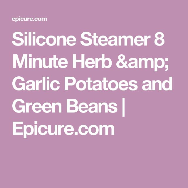 Silicone Steamer 8 Minute Herb & Garlic Potatoes and Green Beans  |          Epicure.com