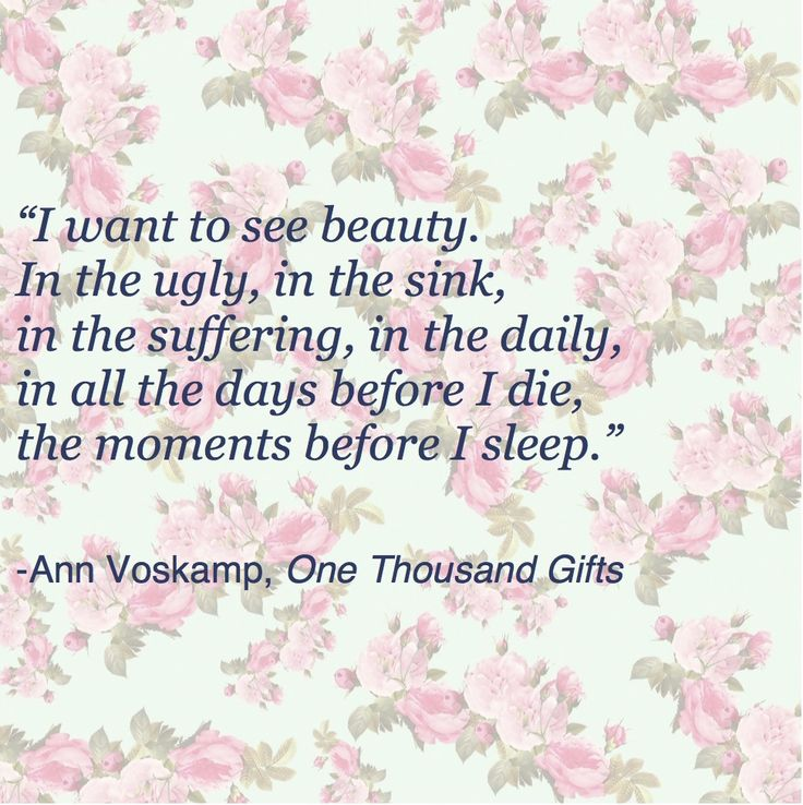 """I want to see beauty. In the ugly, in the sink, in the suffering, in the daily, in all the days before I die, the moments before I sleep.""  - Ann Voskamp, One Thousand Gifts"
