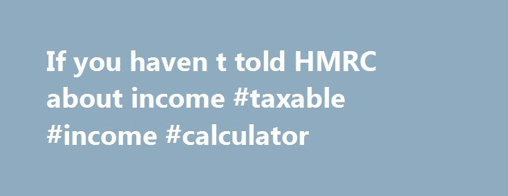 If you haven t told HMRC about income #taxable #income #calculator http://income.remmont.com/if-you-haven-t-told-hmrc-about-income-taxable-income-calculator/  #earn a second income # If you haven't told HMRC about income Tell HM Revenue and Customs (HMRC ) as soon as possible if you've made money you need to pay tax on and haven't told them about it. This could have happened because you: didn't realise you needed to tell HMRC about it weren't […]