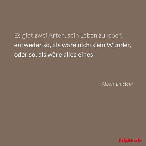 Es gibt zwei Arten, sein Leben zu leben: entweder so, als wäre nichts ein Wunder, oder so, als wäre alles eines. - Albert Einstein