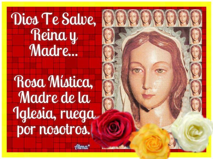 Dios Te Salve, Reina y Madre...Rosa Mística, Madre de la iglesia, ruega por nosotros.