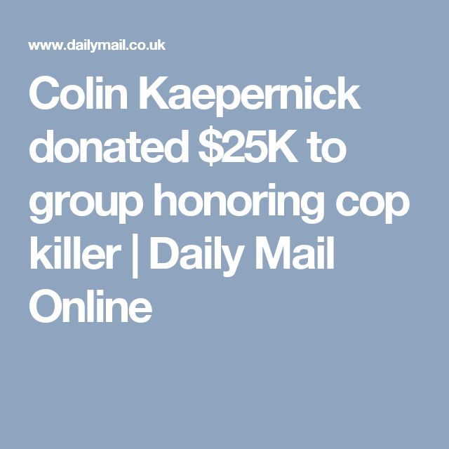 Colin Kaepernick donated $25K to group honoring cop killer | Daily Mail Online
