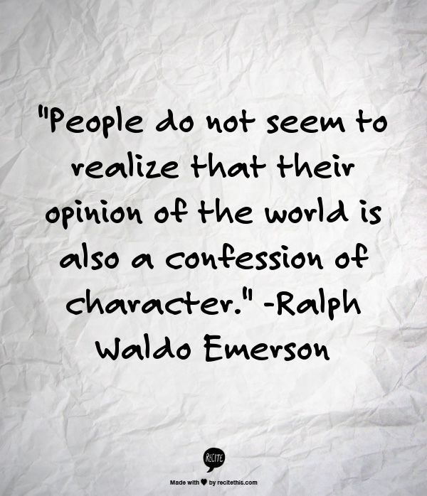 """People do not seem to realize that their opinion of the world is also a confession of character.""  ~ Ralph Waldo Emerson"