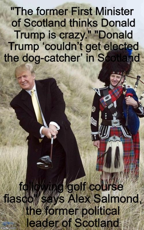 "Watch the video! - ""The former First Minister of Scotland thinks Donald Trump is crazy."" ""Donald Trump 'couldn't get elected the dog-catcher' in Scotland following golf course fiasco"" says Alex Salmond, the former political leader of Scotland"