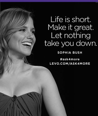"""Life is short. Make it great. Let nothing take you down."" —Sophia Bush #ask4more with @levoleague: https://www.levo.com/ask4more"