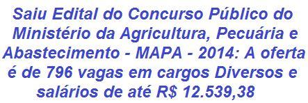 O Ministério da Agricultura, Pecuária e Abastecimento - MAPA, divulga Edital de abertura p/ realização de Concurso Público de seu Ministério, que visa o provimento de 796 vagas em cargos diversos voltados para candidatos em todos os níveis de Escolaridade. As oportunidades são para quase todos os Estados Brasileiros. As remunerações vão de R$ 2.818,02 a R$ 12.539,38.  Leia mais:  http://apostilaseconcursosatuais.blogspot.com.br/2014/01/concurso-publico-ministerio-da.html