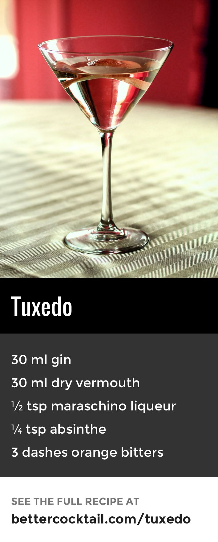 The Tuxedo cocktail is a blend of gin and vermouth with hints of maraschino, absinthe and orange bitters. The cocktail is usually served in a cocktail glass and garnished with a twist of lemon zest and a cherry. For the bitters, we recommend using Angostura orange bitters (link in the ingredients).
