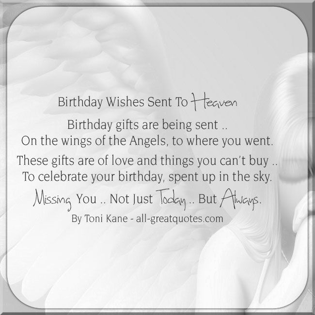 Birthday Wishes Sent To Heaven - Birthday gifts are being sent, on the wings of the Angels, to where you went. These gifts are of love and things you can't buy, to celebrate your birthday, spent up in the sky. Missing You - Not Just Today - But Always. - By Toni Kane | all-greatquotes.com #Heaven #HappyBirthday