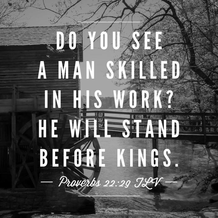 Do you see a man who excels in his work? He will stand before kings; He will not stand before unknown men. [Proverbs 22:29]