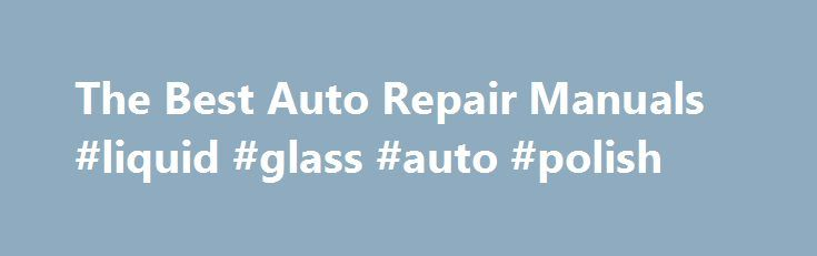 The Best Auto Repair Manuals #liquid #glass #auto #polish http://remmont.com/the-best-auto-repair-manuals-liquid-glass-auto-polish/  #auto repair manuals # Online Auto Repair Manuals Auto repair manuals are extremely important to get the job done right and quickly. Anyone who has attempted a complicated repair job can attest to the importance of solid instructions. When I first started out working on cars, I went to the auto parts store and picked up a cheap repair guide. It worked great at…