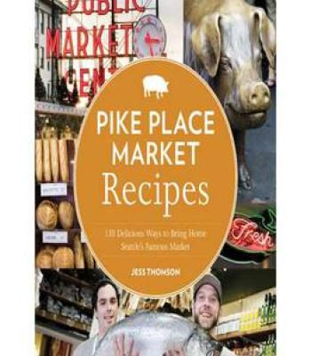Pike Place Market Recipes: 130 Delicious Ways To Bring Home Seattle'S Famous Market PDF