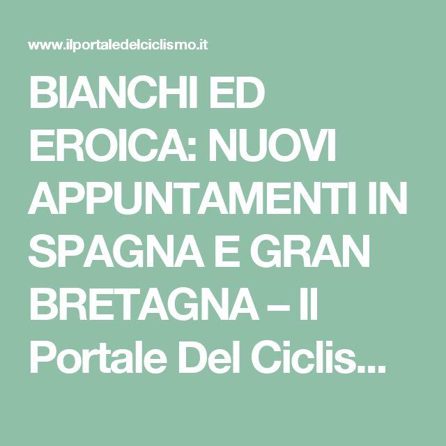 BIANCHI ED EROICA: NUOVI APPUNTAMENTI IN SPAGNA E GRAN BRETAGNA – Il Portale Del Ciclismo