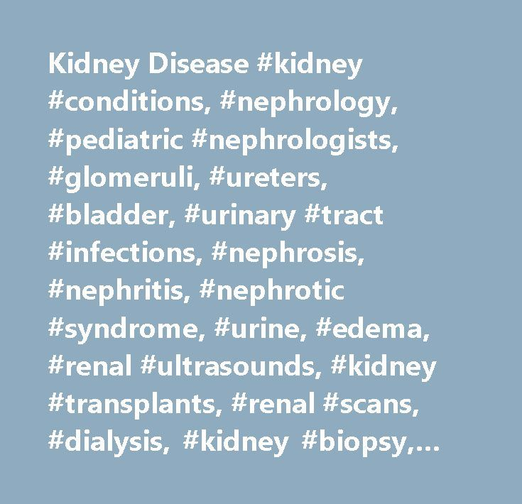 Kidney Disease #kidney #conditions, #nephrology, #pediatric #nephrologists, #glomeruli, #ureters, #bladder, #urinary #tract #infections, #nephrosis, #nephritis, #nephrotic #syndrome, #urine, #edema, #renal #ultrasounds, #kidney #transplants, #renal #scans, #dialysis, #kidney #biopsy, #lupus http://malta.nef2.com/kidney-disease-kidney-conditions-nephrology-pediatric-nephrologists-glomeruli-ureters-bladder-urinary-tract-infections-nephrosis-nephritis-nephrotic-syndrome-urine-edema/  # Kidney…