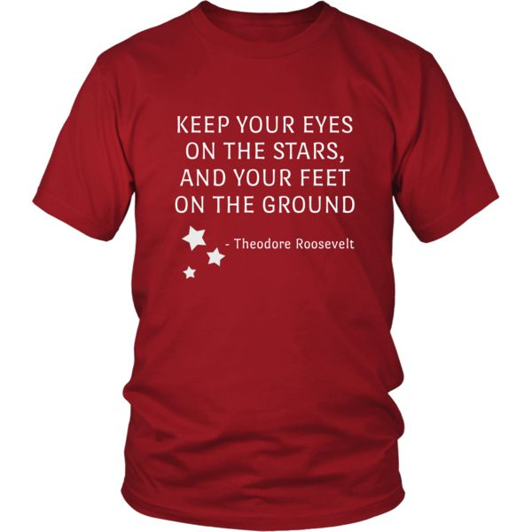 """Happy President's Day - """" Keep Your Eyes on the Stars, feet on the ground- Theodore Roozevelt """" - original custom made t-shirts."""
