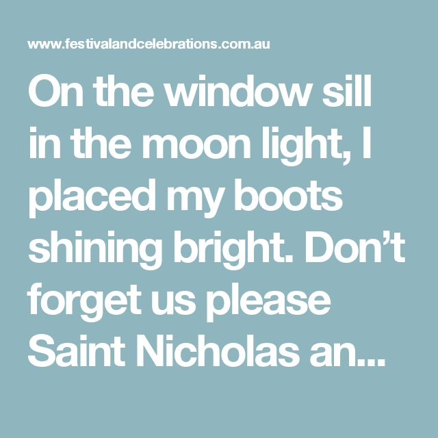 On the window sill in the moon light, I placed my boots shining bright. Don't forget us please Saint Nicholas and place something in these boots for us, Apples nuts and those sweet things, That so much joy to us will bring.  I polished my boots really bright And placed them on the sill last night. Now I can't wait to go and see What St. Nick has left for me. Nuts and treats and so much more And all the sweet things I adore. Resi Schwarzbauer ©
