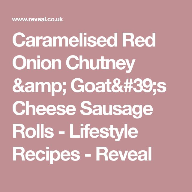 Caramelised Red Onion Chutney & Goat's Cheese Sausage Rolls - Lifestyle Recipes - Reveal