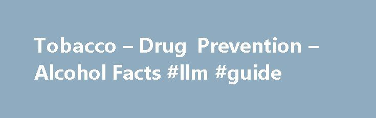 Tobacco – Drug Prevention – Alcohol Facts #llm #guide http://laws.nef2.com/2017/05/15/tobacco-drug-prevention-alcohol-facts-llm-guide/  #tobacco laws # Tobacco facts What is tobacco? Products such as cigarettes, cigars, pipe tobacco, chewing tobacco, and wet and dry snuff contain dried leaves from the tobacco plant. 1 The main chemical in tobacco is nicotine, which is a stimulant drug that speeds up the messages travelling between the brain and body. It may be more addictive than heroin. Tar…