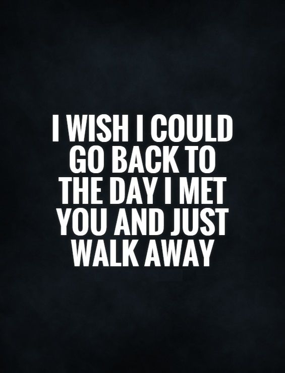 I wish I could go back to the day I met you and just walk away. - Turn Back Time, Moving On, Walking Away, Giving Up And Regret Quotes