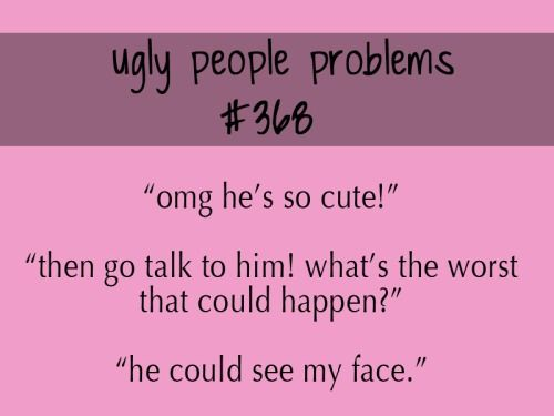Fat/ugly girl problems...