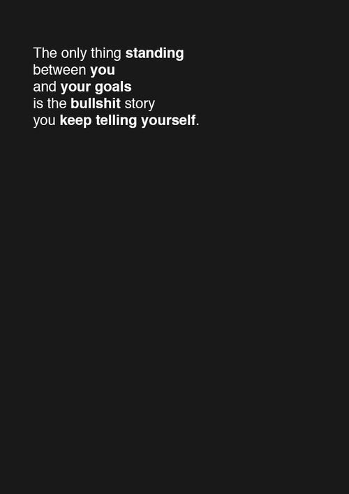 """""""The only thing standing between you and your goals is the bullshit story you keep telling yourself..."""""""