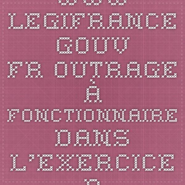 www.legifrance.gouv.fr outrage à fonctionnaire dans l'exercice de ses fonctions contacter l'inspection, l'autonome de solidarité, courrier au parent avec rappel de la loi, éventuellement dépôt de plainte