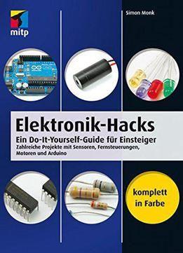Elektronik-Hacks: Ein Do-It-Yourself-Guide Für Einsteiger. Zahlreiche Projekte Mit Sensoren Fernsteuerungen Motoren Arduino PDF