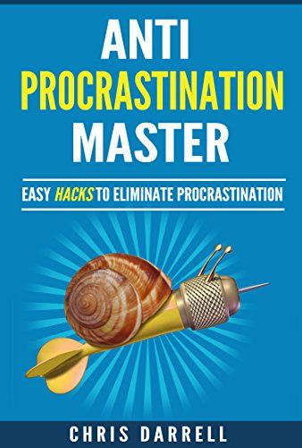 Anti-Procrastination Master. Easy Hacks to Stop Procrastination, eliminate your Procrastination habits and addiction and create a productive mindset. by [Darrell, Chris]