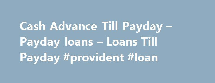 Cash Advance Till Payday – Payday loans – Loans Till Payday #provident #loan http://remmont.com/cash-advance-till-payday-payday-loans-loans-till-payday-provident-loan/  #loans till payday # Cash Advance Till Payday When you find yourself unable to pay off for cash expenses arising in between days left for payday to come then apply for cash advance till payday. With Loans Till Payday you can avail cash advance till payday within one day of applying for it. Apply now for cash advance till…