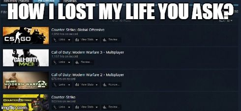 That's my life... | HOW I LOST MY LIFE YOU ASK? | image tagged in steam,pc…