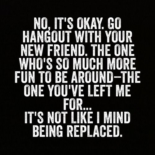 Being replaced by you're friends are probably the worst feeling. Especially at a time when you needed them the most.