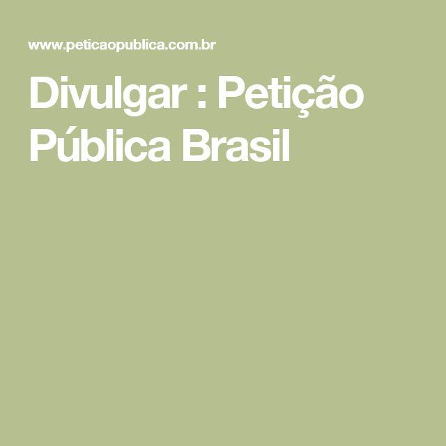 Divulgar : Petição Pública Brasil