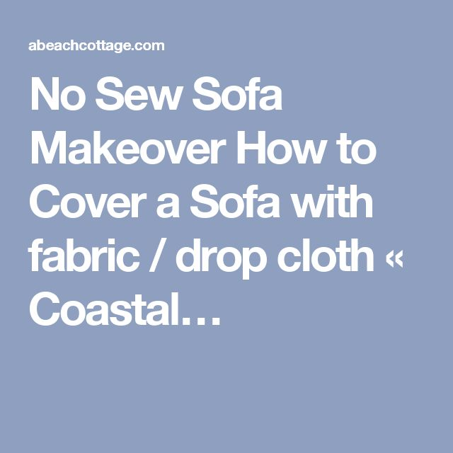 No Sew Sofa Makeover How to Cover a Sofa with fabric / drop cloth « Coastal…