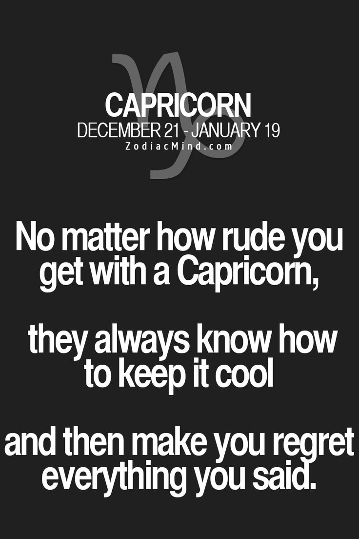 No matter how rude you get with a Capricorn, they always know how to keep it cool and then make you regret everything you said.