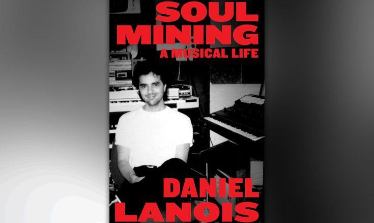 Daniel Lanois - 'Soul Mining: A Musical Life'