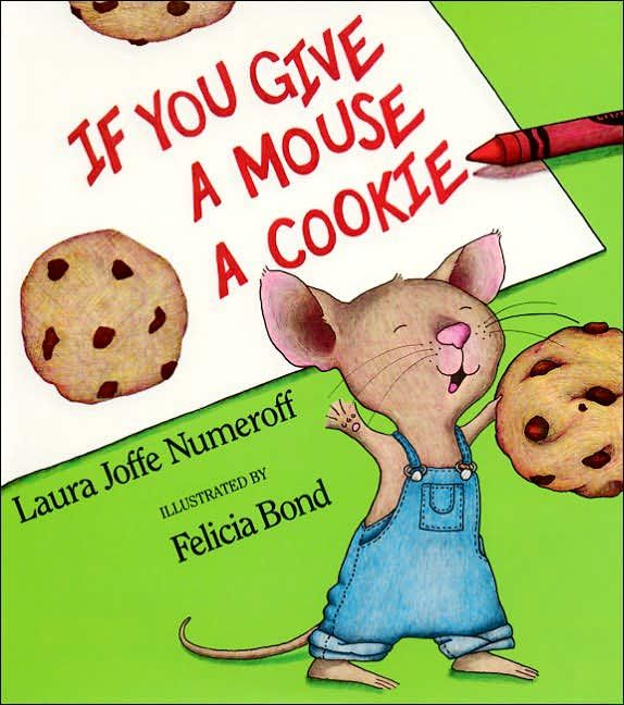 """If you give a mouse a cookie.  Any one or two of the """"If you give a..."""" books are great - - after that, it gets a little old.  But clearly the formula works and has been copied frequently (I'm looking at you DirectTV commercials)"""