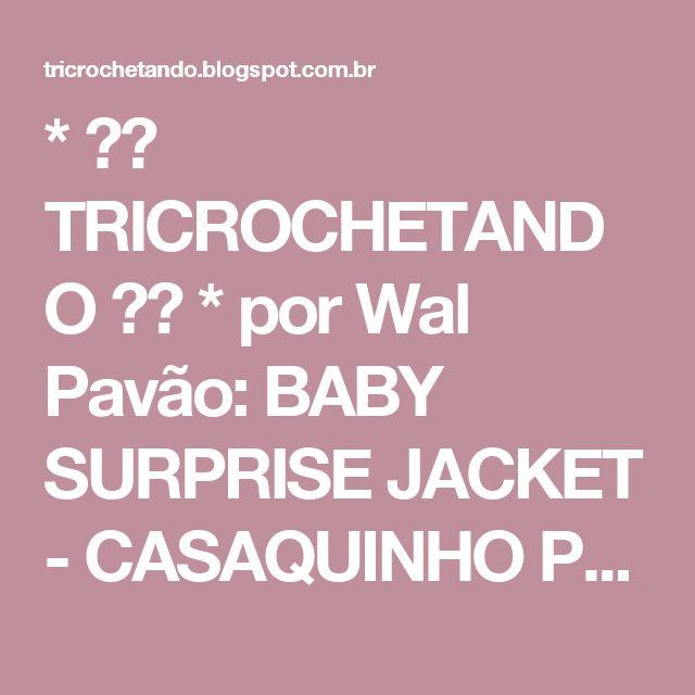 * ♥♥  TRICROCHETANDO  ♥♥ * por Wal Pavão: BABY SURPRISE JACKET - CASAQUINHO PARA BEBÊ EM TRICO