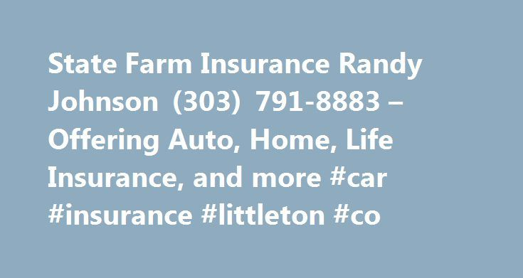 State Farm Insurance Randy Johnson (303) 791-8883 – Offering Auto, Home, Life Insurance, and more #car #insurance #littleton #co http://illinois.remmont.com/state-farm-insurance-randy-johnson-303-791-8883-offering-auto-home-life-insurance-and-more-car-insurance-littleton-co/  Randy E Johnson Ins Agcy Inc State Farm Agent since 1986 in Denver Metro Recognized as 5 Star Agent by 5280 Magazine Purchase Online or Call Us 24/7 Chamber of Commerce of Highlands Ranch Member Free Quotes on Home…
