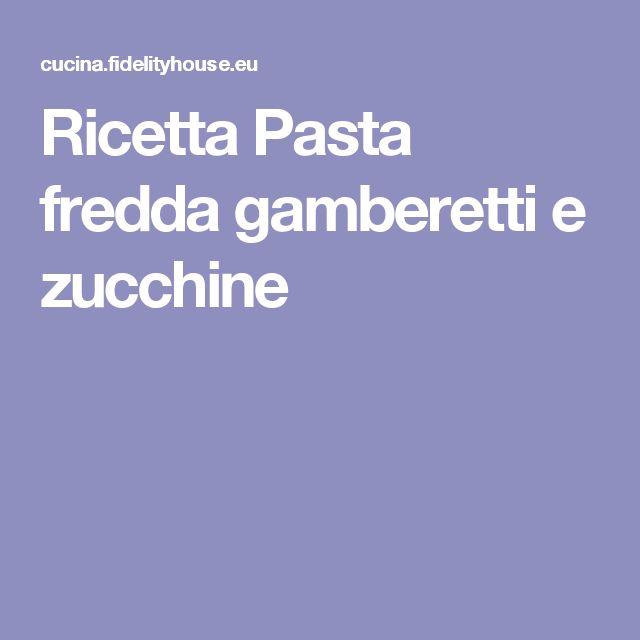 Ricetta Pasta fredda gamberetti e zucchine