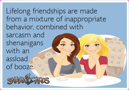 Lifelong friendships are made from a mixture of inappropriate behavior, combined with sarcasm and shenanigans with an assload of booze.