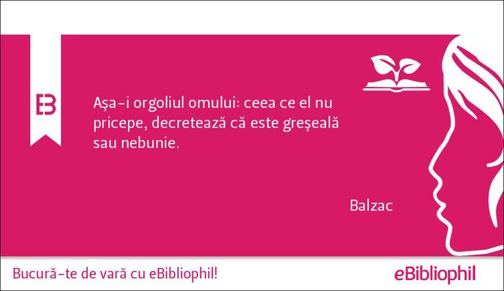 """""""Aşa-i orgoliul omului: ceea ce el nu pricepe, decretează că este greşeală sau nebunie."""" Balzac"""