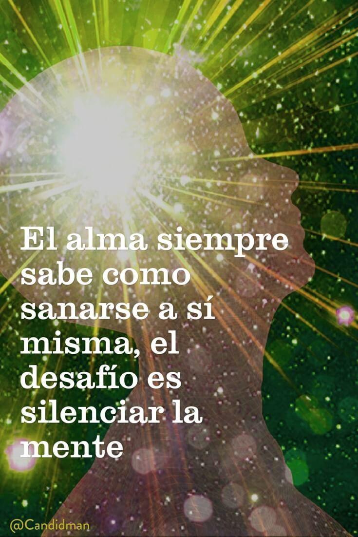 El alma siempre sabe como sanarse a sí misma el desafío es silenciar la mente…