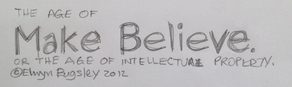 THE AGE OF Make Believe OR THE AGE OF INTELLECTUAL PROPERTY © Elwyn Pugsley 2012