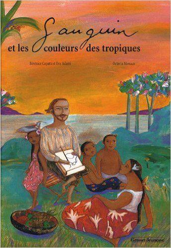 GAUGUIN ET LES COULEURS DES TROPIQUES, de Bérénice Capatti, Ed. Grasset Jeunesse - 2009 (Dès 5 ans)