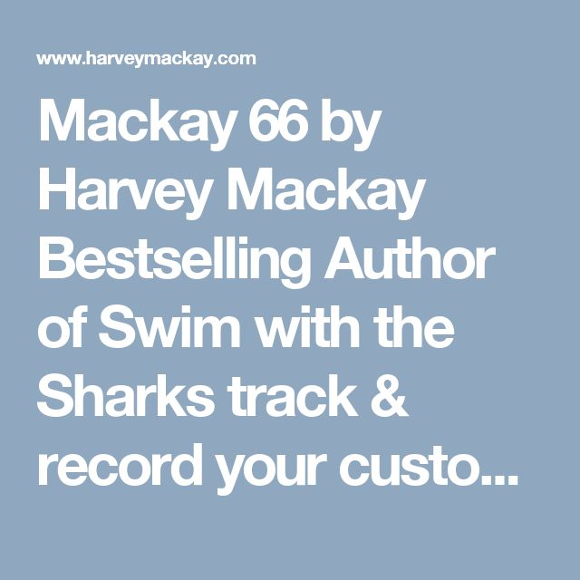 Mackay 66 by  Harvey Mackay  Bestselling Author of Swim with the Sharks  track & record your customer knowledge. Know all your people & everyone will win.