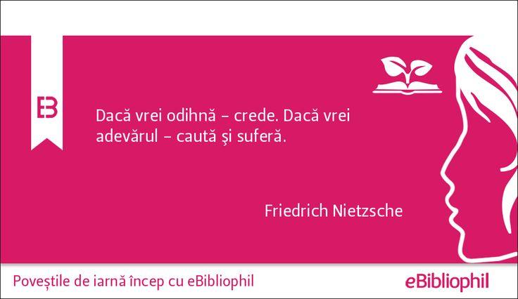 """""""Dacă vrei odihnă - crede. Dacă vrei adevărul - caută şi suferă."""" Friedrich Nietzsche"""