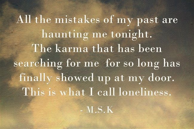 All the mistakes of my past are haunting me tonight. The karma that has been searching for me for so long has finally showed up at my door. This is what I call loneliness.
