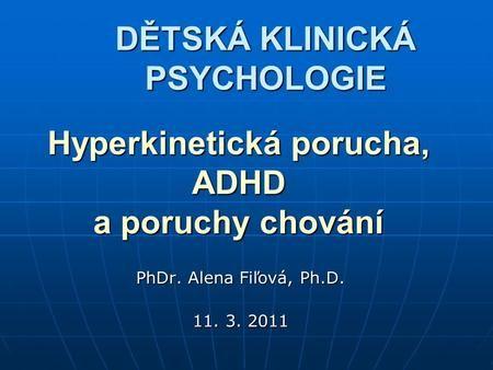 Hyperkinetická porucha, ADHD a poruchy chování PhDr. Alena Fiľová, Ph.D. 11. 3. 2011 DĚTSKÁ KLINICKÁ PSYCHOLOGIE.